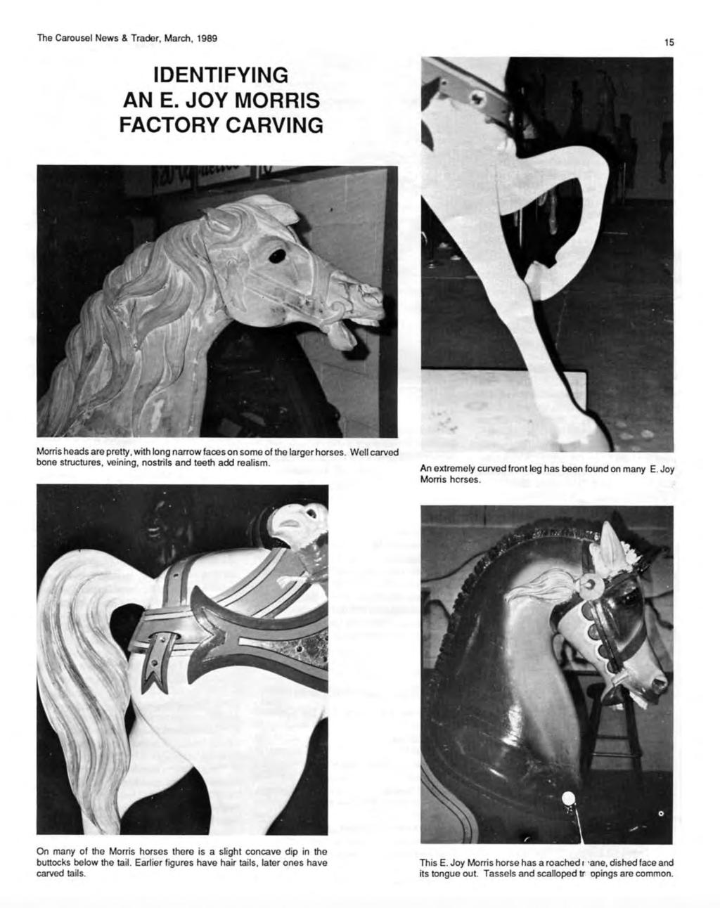 The Carousel News & Trader, March, 1989 15 IDENTIFYING AN E. JOY MORRIS FACTORY CARVING Morris heads are pretty, with long narrow faces on some of the larger horses.