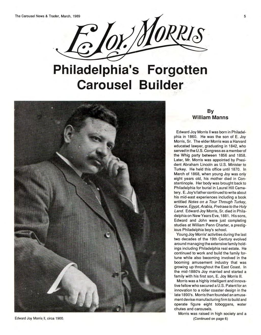 The Carousel News & Trader, March, 1989 5 Philadelphia's Fo.rgo-tten Carousel Builder By William Manns Edward Joy MorrisU, circa 1900. Edward Joy Morris II was born in Philadelphia in 1 860.