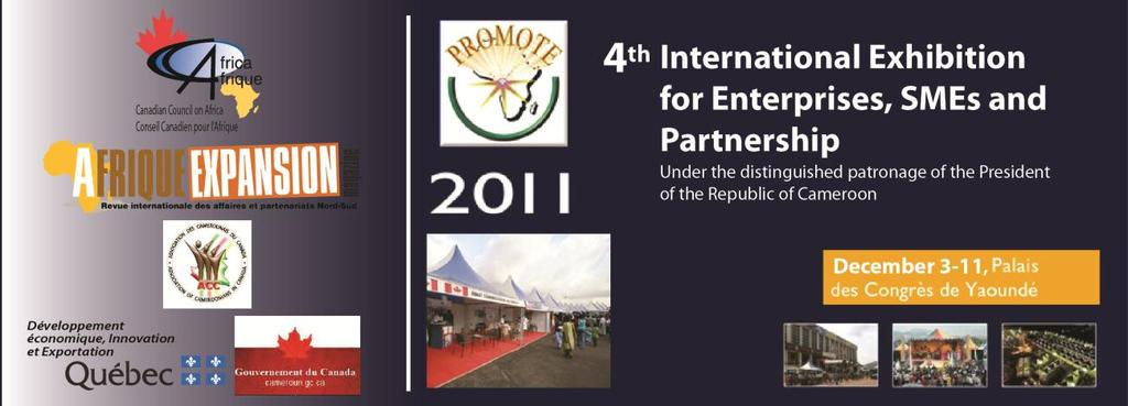 Economic Mission to Cameroon: 4 th International Exhibition for Enterprises, SMEs and Partnerships PROMOTE 2011 The Canadian Council on Africa, in partnership with Afrique Expansion, the Association