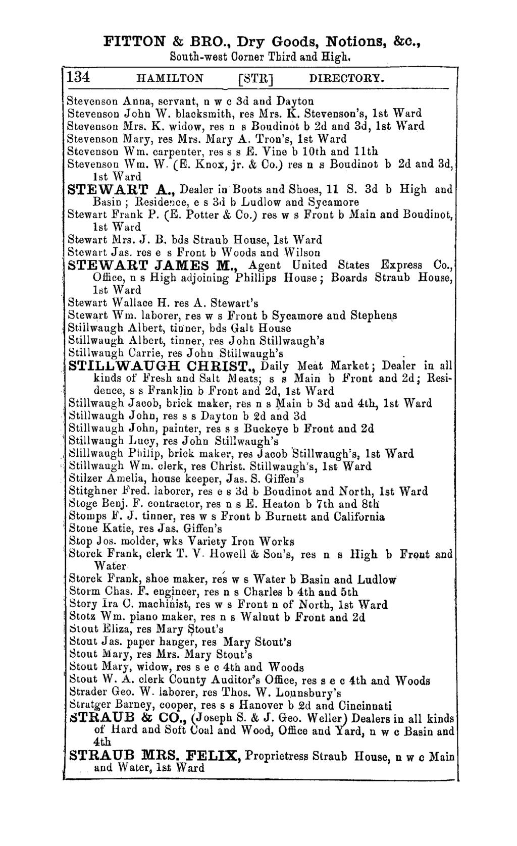 FITTON & BRO., Dry Goods, Notions, &c., South-west Oorner Third and High. 134 HAMILTON [STRJ DIRECTORY. Stevenson Anna, servant, n w c 3d and Dayton Stevenson John W. blacksmith, res Mrs. K.