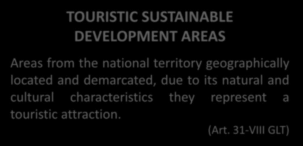 LEGAL FRAMEWORK TOURISTIC SUSTAINABLE DEVELOPMENT AREAS Areas from the national territory geographically located and demarcated,