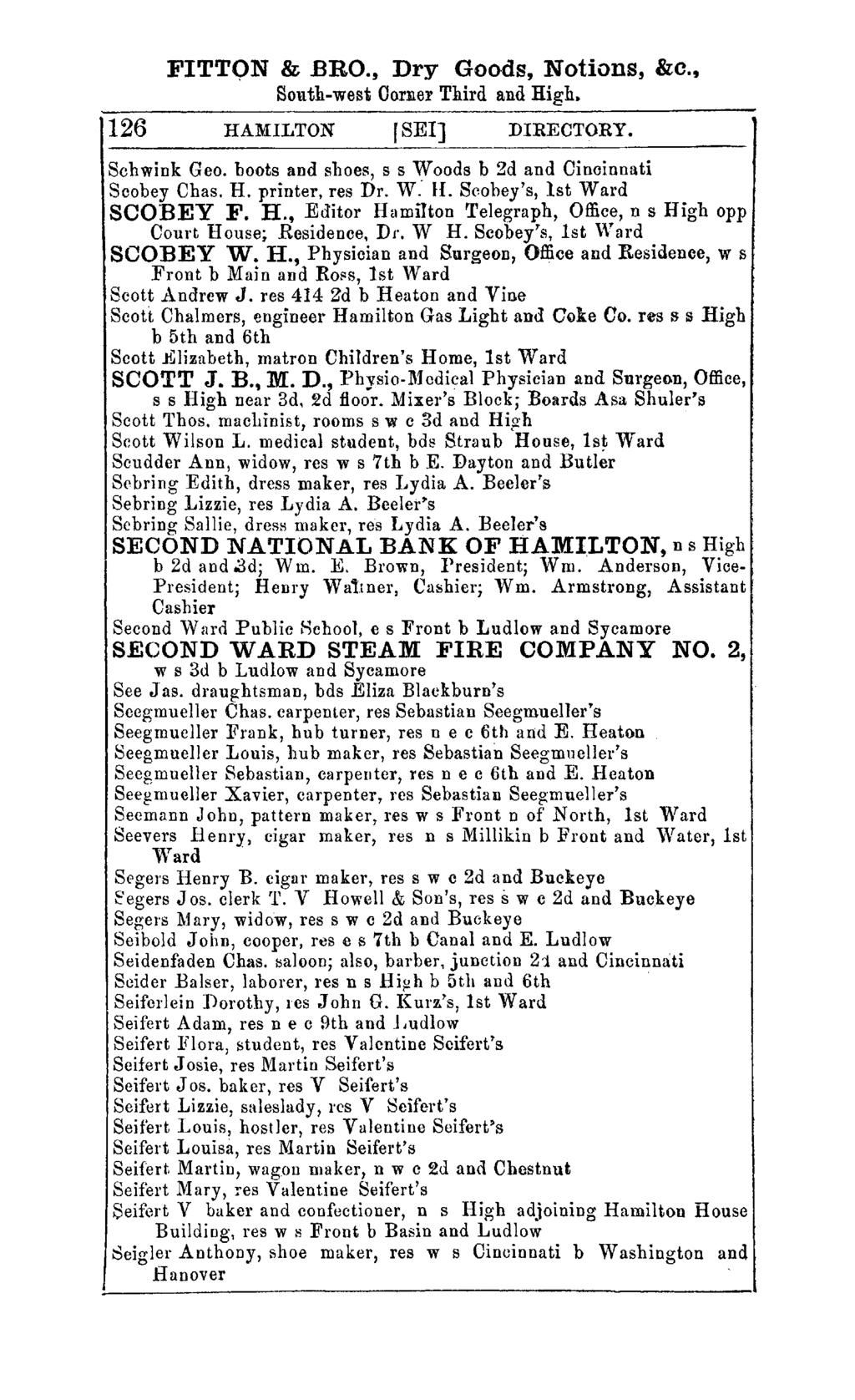 FITTON &.BRO., Dry Goods, Notions, &0., South-west Corner Third and High. 126 HAMILTON rsel] DIRECTORY. Schwink Geo. boots and shoes, s s Woods b 2d and Cincinnati Scobey Chas. H. printer, res Dr.