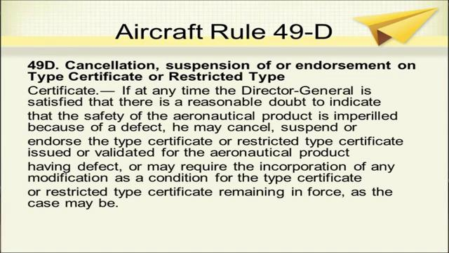 (Refer Slide Time: 13:17) Rule 49 D is cancellation, suspension of or endorsement on type certificate or restricted type certificate.