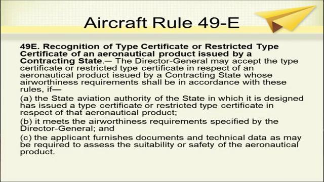 (Refer Slide Time: 14:12) Recognition of what type certificate or restricted type certificate of an aeronautical product, issued by a Contracting State; this is aircraft rule 49 E, where the type