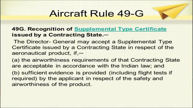 (Refer Slide Time: 17:50) Now, rule 49 G, aircraft rule 49 G is regarding recognition of supplemental type certificate issued by a